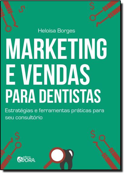 Marketing e Vendas Para Dentistas: Estratégias e Ferramentas Práticas Para Seu Consultório, livro de Heloísa Borges