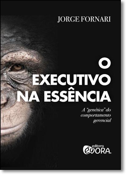 Executivo na Essência, O: A Genética do Comportamento Gerencial, livro de Jorge Fornari Gomes