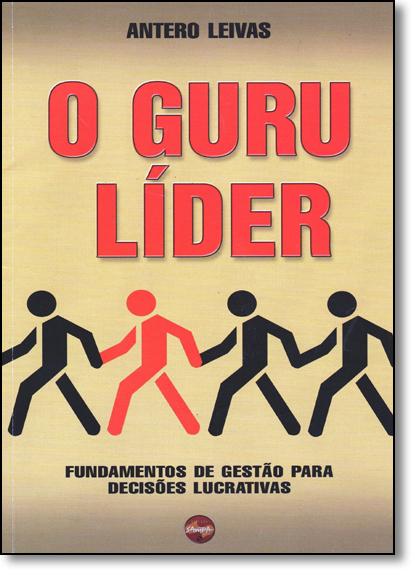 Guru Líder, O: Fundamentos de Gestão Para Decisões Lucrativas, livro de Antero Leivas