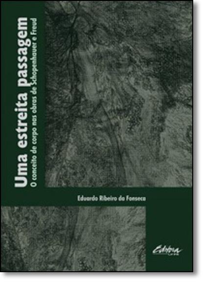 Uma estreita passagem. O conceito de corpo nas obras de Schopenhauer e Freud, livro de Eduardo Ribeiro da Fonseca