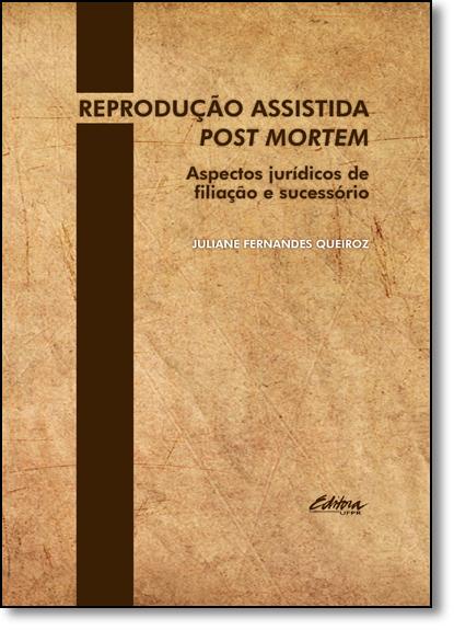 Reprodução Assistida Post Mortem: Aspectos Jurídicos de Filiação e Sucessório, livro de Juliane Fernandes Queiroz