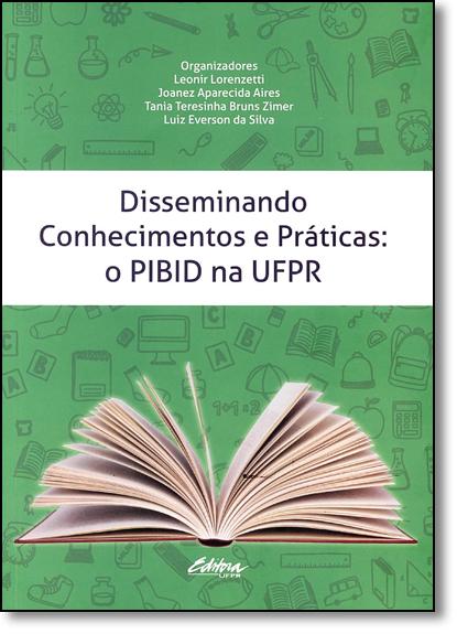 Disseminando conhecimentos e práticas. o PIBID na UFPR, livro de Joanez Aparecida Airez, Leonir Lorenzetti, Luiz Everson da Silva, Tania Teresinha Bruns Zimer