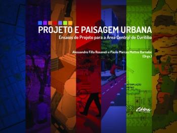 Projeto e paisagem urbana. Ensaios de projeto para a área central de Curitiba, livro de Paulo Marcos Mottos Barnabé, Alessandro Filla Rosaneli