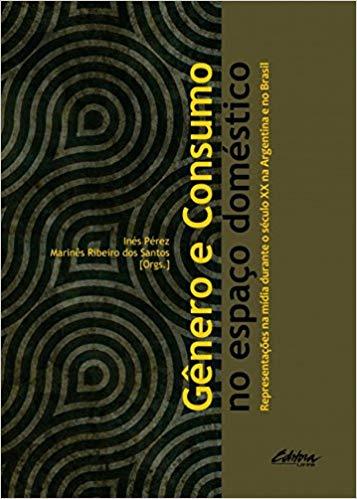 Gênero e consumo no espaço doméstico. Representações na mídia durante o século XX na Argentina e no Brasil, livro de Inés Pérez, Marinês Ribeiro dos Santos (orgs.)