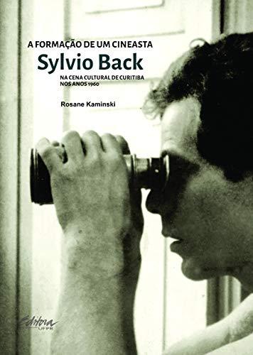 A Formação de um Cineasta: Sylvio Back na Cena Cultural de Curitiba nos Anos 1960, livro de Rosane Kaminski