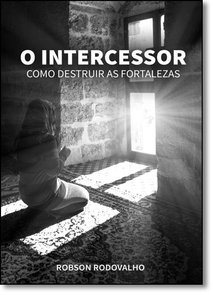Intercessor, O: Como Destruir as Fortalezas, livro de Robson Rodovalho