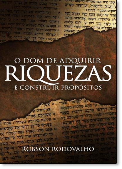 Dom de Adquirir Riquezas, O: E Construir Propósitos, livro de Robson Rodovalho