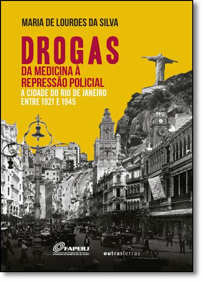 Drogas: Da Medicina À Repressão Policial - a Cidade do Rio de Janeiro Entre 1921 e 1945, livro de Maria de Lourdes da Silva