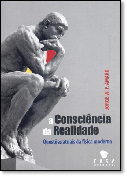Consciência da Realidade, A: Questões Atuais da Física Moderna, livro de Sérgio Chimatti Martins