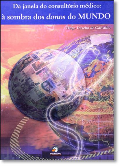 Da Janela Do Consultorio Medico: A Sombra Dos Donos Do Mundo, livro de Geraldo Mota de Carvalho