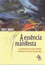 A essência manifesta: a fenomenologia nos estudos interdisciplinares da religião, livro de Luis H. Dreher