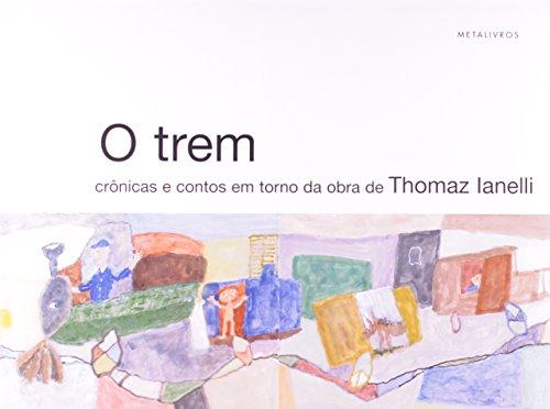 Trem, O: Crônicas e Contos da Obra de Tomaz Ianelli, livro de Angélica de Moraes