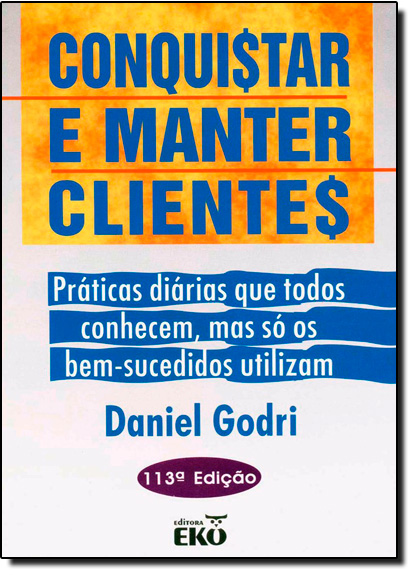 Conquistar e Manter Clientes: Práticas Diárias que Todos Conhecem, Mas Só os Bem Sucedidos Utilizam, livro de Daniel Godri Jr.