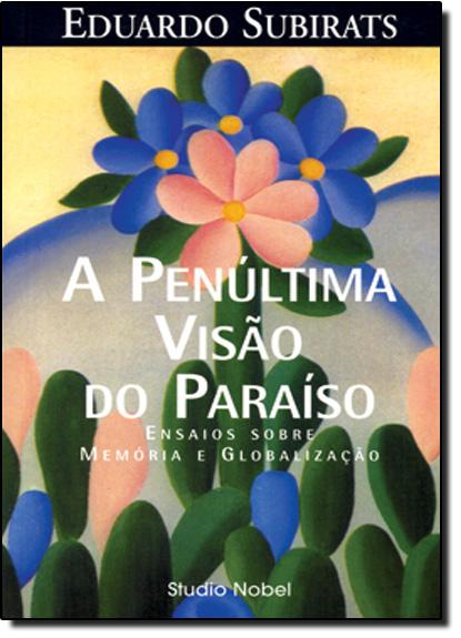 Penúltima Visão do Paraíso, A: Ensaios Sobre Memória e Globalização, livro de Eduardo Subirats