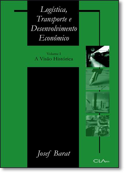 Logística Transporte e Desenvolvimento Econômico: A Visão Histórica - Vol.1, livro de Josef Barat