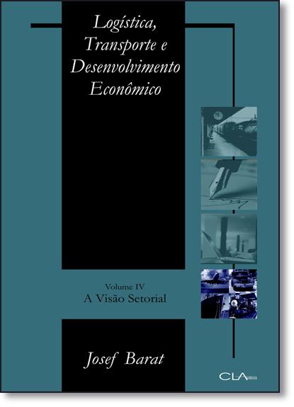 Logística, Transporte e Desenvolvimento Econômico: A Visão Setorial - Vol.4, livro de Josef Barat