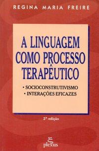 Linguagem Como Processo Terapêutico, A: Socioconstrutivismo, Interações Eficazes, livro de Regina Maria Freire