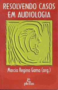 Resolvendo casos em audiologia (3ª Edição), livro de Marcia Regina Gama