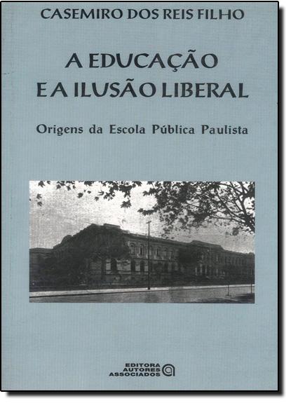 Educação e a Ilusão Liberal, A: Origens da Escola Pública Paulista, livro de Casemiro dos Reis Filho