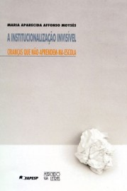A Institucionalização invisível - Crianças que não-aprendem-na-escola, livro de Maria Aparecida Affonso Moysés