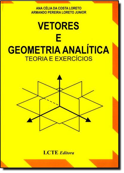 Vetores e Geometria Analítica: Teoria e Exercícios, livro de Ana Célia da Costa Loreto