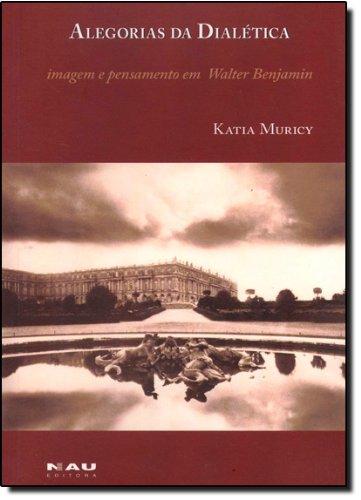 Alegorias Da Dialética. Imagem E Pensamento Em Walter Benjamin, livro de Katia Muricy