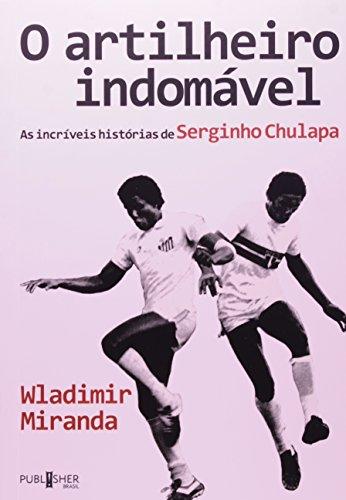 O Artilheiro Indomável. As Incríveis Histórias de Serginho Chulapa, livro de Wladimir Miranda