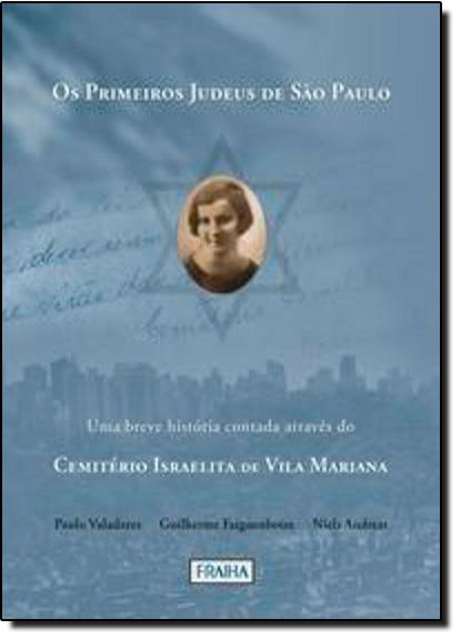 Primeiros Judeus de São Paulo, Os: Uma Breve História Contada Atráves do Cemitério Israelita de Vila Mariana, livro de Guilherme Faiguenboim