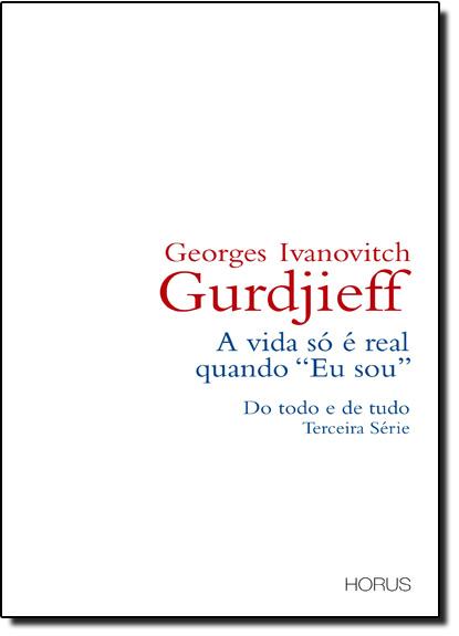 Vida Só É Real Quando Eu Sou, A: do Todo e de Tudo - Terceira Série, livro de George Ivanovitch Gurdjieff