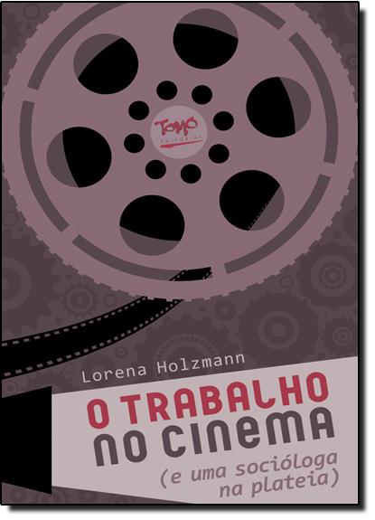 Trabalho no Cinema, O - E uma Socióloga na Plateia, livro de Lorena Holzmann