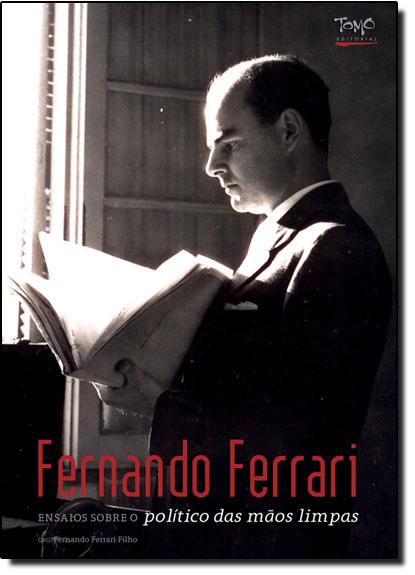 Fernando Ferrari: Ensaios Sobre o Político das Mãos Limpas, livro de Fernando Ferrari Filho