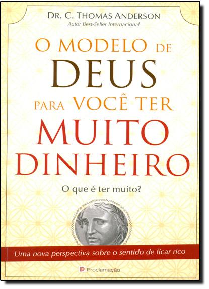 Modelo de Deus Para Você Ter Muito Dinheiro, O: O Que é Ter Muito?, livro de C. Thomas Anderson
