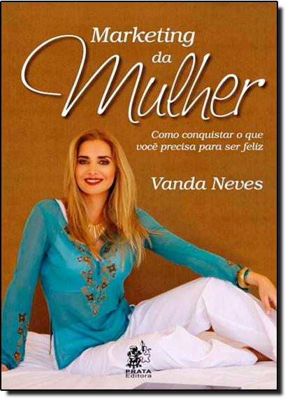 Marketing da Mulher: Como Conquistar o que Você Precisa Para Ser Feliz, livro de Vanda Neves