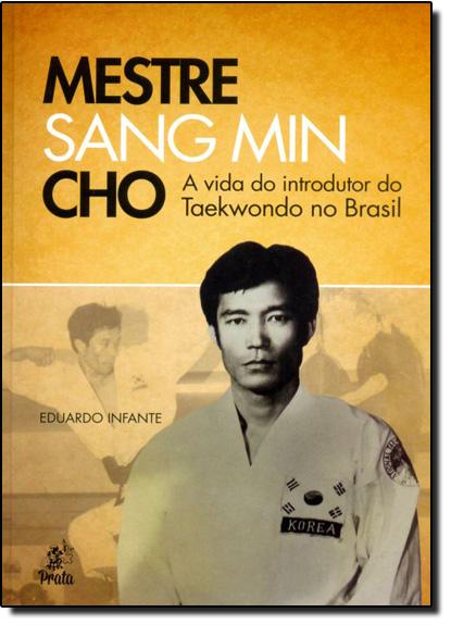 Mestre Sang Min Cho: a Vida do Introdutor do Taekwondo no Brasil, livro de Eduardo Infante