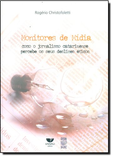 MONITORES DE MÍDIA: COMO O JORNALISMO CATARINENSE PERCEBE OS SEUS DESLIZES ÉTICO, livro de ROGERIO CHRISTOFOLETTI