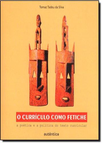 O Currículo como Fetiche - a poética e a política do texto curricular, livro de Tomaz Tadeu da Silva