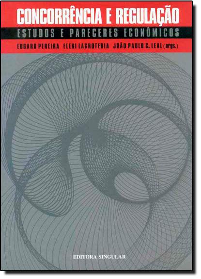 Concorrência e Regulação: Estudos e Pareceres Econômicos, livro de Edgar Antonio Pereira