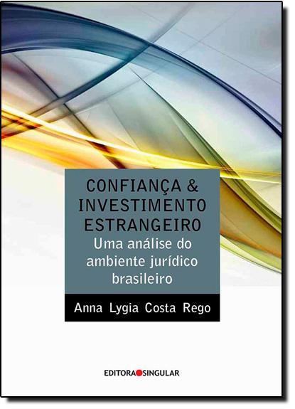 Confiança e Investimento Estrangeiro: Uma Análise do Ambiente Juridico Brasileiro, livro de Anna Lygia Costa Rego