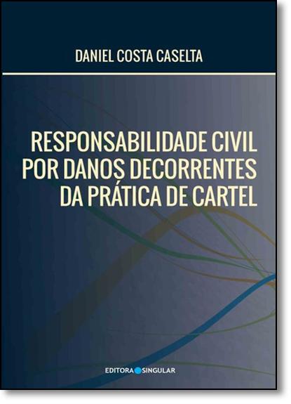 Responsabilidade Civil Por Danos Decorrentes da Pratica de Cartel, livro de Daniel Costa Caselta