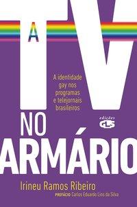 TV no Armário: a Identidade Gay nos Programas e Telejornais Brasileiros, A, livro de Irineu Ramos Ribeiro