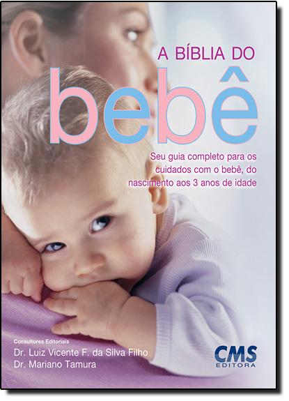 Bíblia do Bebê, A: Seu Guia Completo Para os Cuidados Com o Bebê, do Nascimento aos 3 Anos de Idade, livro de Luiz Vicente F da Silva Filho
