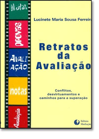 Retratos da Avaliação: Conflitos, Desvirtuamentos e Caminhos Para a Superação, livro de Lucinete Maria Sousa Ferreira