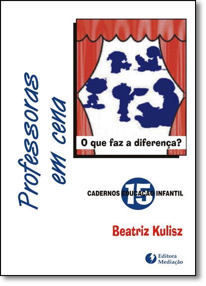 Professoras em Cena: O Que Faz a Diferença? - Vol.15 - Coleção Cadernos Educação Infantil, livro de Beatriz Kulisz
