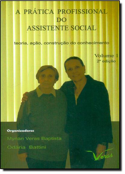 Prática Profissional do Assistente Social, A: Teoria, Ação, Construção do Conhecimento - Vol.1, livro de Myrian Veras Baptista