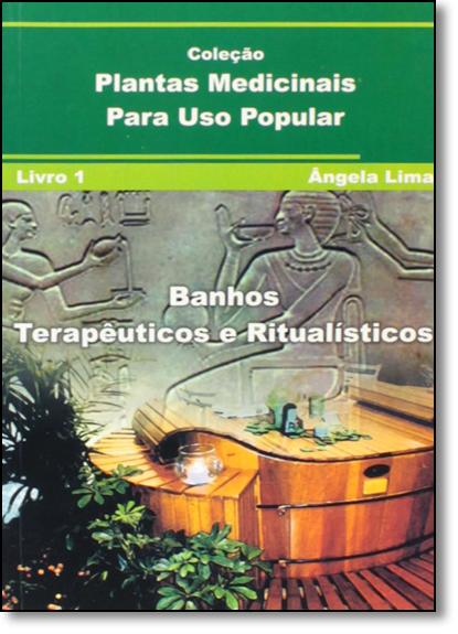 Banhos Terapêuticos e Ritualísticos - Vol.1 - Coleção Plantas Medicinais Para Uso Popular, livro de Ângela Lima