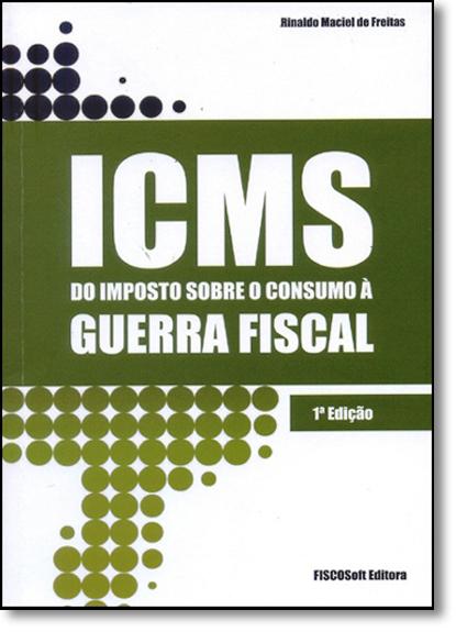 Icms do Imposto Sobre o Consumo a Guerra Fiscal, livro de Reinaldo Maciel de Freitas