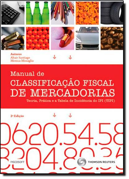 Manual de Classificação Fiscal de Mercadorias: Teórica, Prática e a Tabela de Incidência do Ipi, livro de Editora Fiscosoft