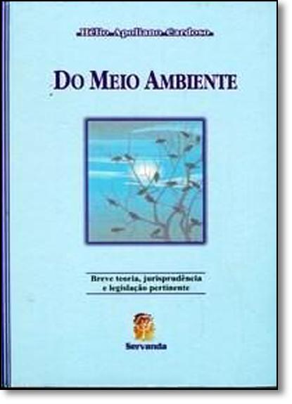 Do Meio Ambiente: Breve Teoria, Jurisprudência e Legislação Pertinente, livro de Hélio Apoliano Cardoso