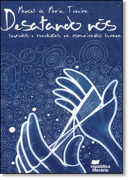Desatando Nós: Segredos e Revelações na Comunicação Humana, livro de Manoel de Maria Texeira