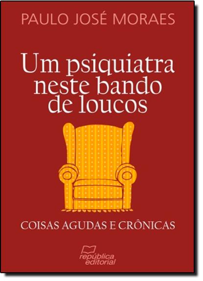 Psiquiatra Neste Bando de Loucos, Um - Coisas Agudas e Crônicas, livro de Paulo José Moraes